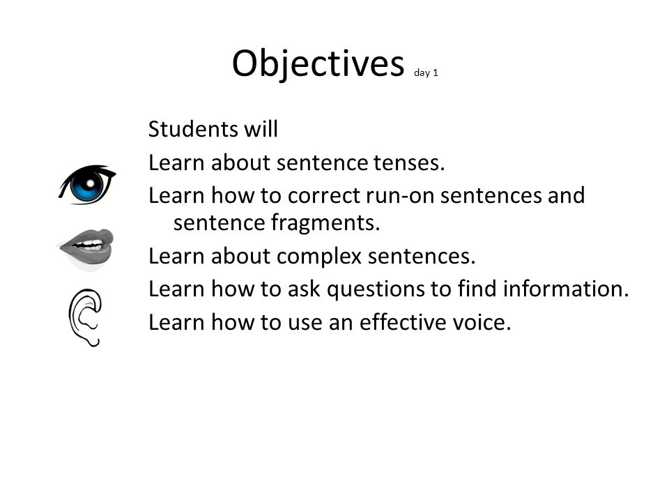 Objectives day 1 Students will Learn about sentence tenses. Learn how to correct run-on sentences and sentence fragments. Learn about complex sentence
