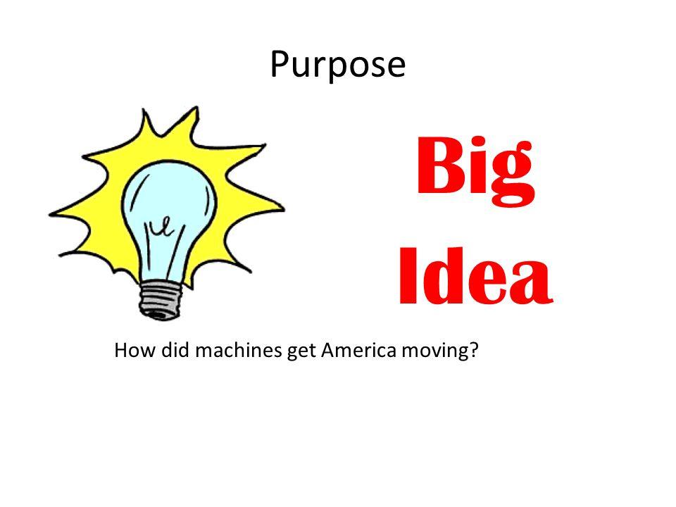 Purpose Big Idea How did machines get America moving?