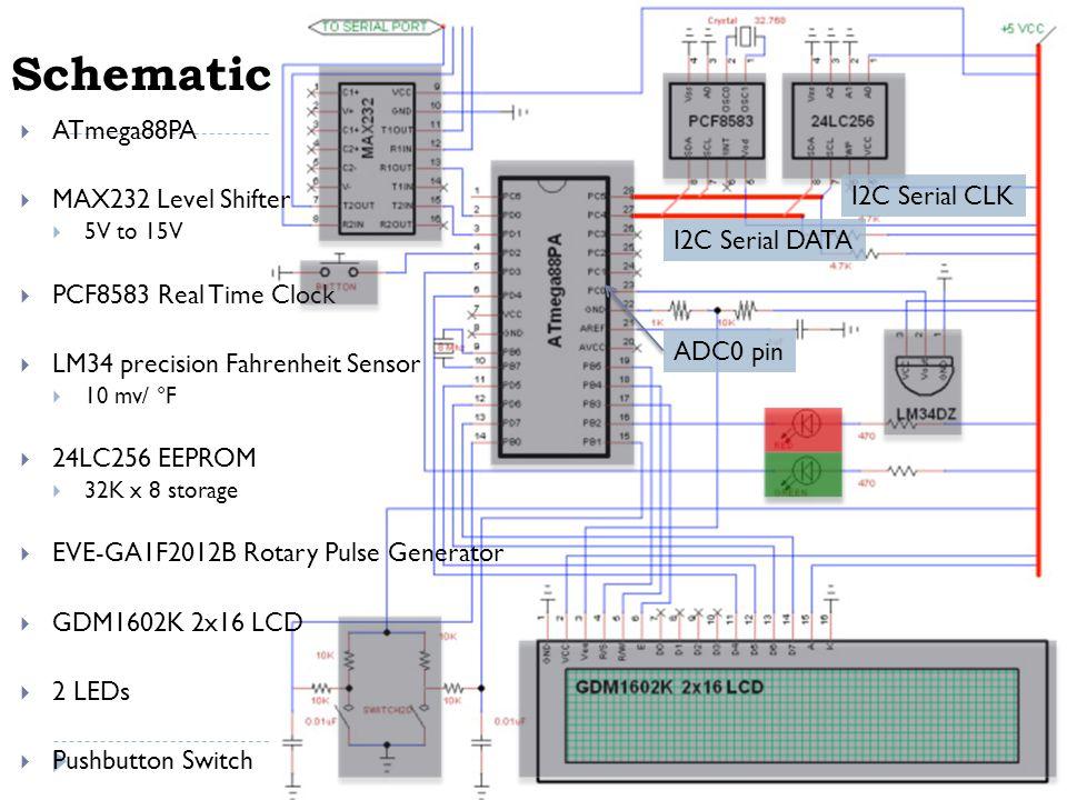 Schematic  ATmega88PA  MAX232 Level Shifter  5V to 15V  PCF8583 Real Time Clock  LM34 precision Fahrenheit Sensor  10 mv/ °F  24LC256 EEPROM  32K x 8 storage  EVE-GA1F2012B Rotary Pulse Generator  GDM1602K 2x16 LCD  2 LEDs  Pushbutton Switch I2C Serial CLK I2C Serial DATA ADC0 pin