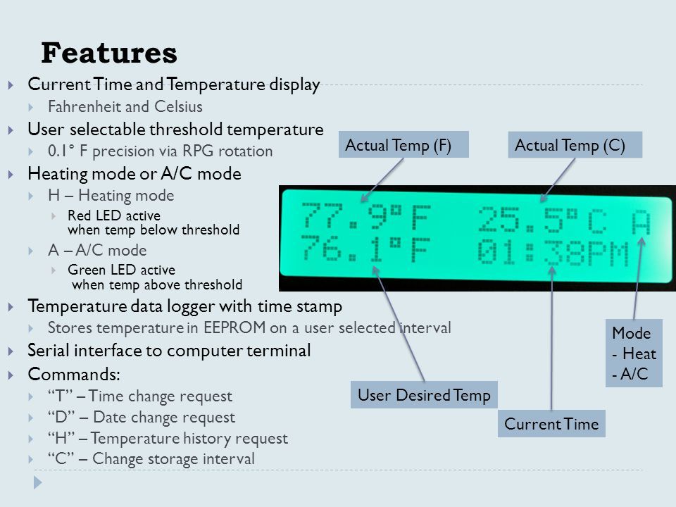 Features  Current Time and Temperature display  Fahrenheit and Celsius  User selectable threshold temperature  0.1° F precision via RPG rotation  Heating mode or A/C mode  H – Heating mode  Red LED active when temp below threshold  A – A/C mode  Green LED active when temp above threshold  Temperature data logger with time stamp  Stores temperature in EEPROM on a user selected interval  Serial interface to computer terminal  Commands:  T – Time change request  D – Date change request  H – Temperature history request  C – Change storage interval Actual Temp (F) Actual Temp (C) User Desired Temp Current Time Mode - Heat - A/C