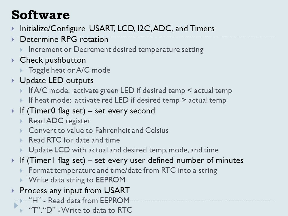 Software  Initialize/Configure USART, LCD, I2C, ADC, and Timers  Determine RPG rotation  Increment or Decrement desired temperature setting  Check pushbutton  Toggle heat or A/C mode  Update LED outputs  If A/C mode: activate green LED if desired temp < actual temp  If heat mode: activate red LED if desired temp > actual temp  If (Timer0 flag set) – set every second  Read ADC register  Convert to value to Fahrenheit and Celsius  Read RTC for date and time  Update LCD with actual and desired temp, mode, and time  If (Timer1 flag set) – set every user defined number of minutes  Format temperature and time/date from RTC into a string  Write data string to EEPROM  Process any input from USART  H - Read data from EEPROM  T , D - Write to data to RTC