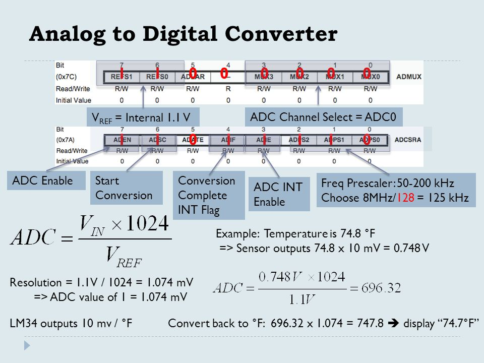Analog to Digital Converter V REF = Internal 1.1 V ADC Channel Select = ADC0 ADC EnableStart Conversion Conversion Complete INT Flag Freq Prescaler: 50-200 kHz Choose 8MHz/128 = 125 kHz 1 1 0 0 0 0 0 0 1 1 0 1 1 1 1 0 Resolution = 1.1V / 1024 = 1.074 mV => ADC value of 1 = 1.074 mV LM34 outputs 10 mv / °F Example: Temperature is 74.8 °F => Sensor outputs 74.8 x 10 mV = 0.748 V Convert back to °F: 696.32 x 1.074 = 747.8  display 74.7°F ADC INT Enable