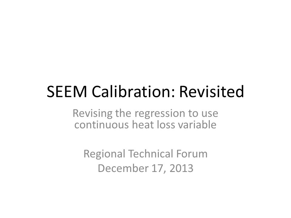 SEEM Calibration: Revisited Revising the regression to use continuous heat loss variable Regional Technical Forum December 17, 2013