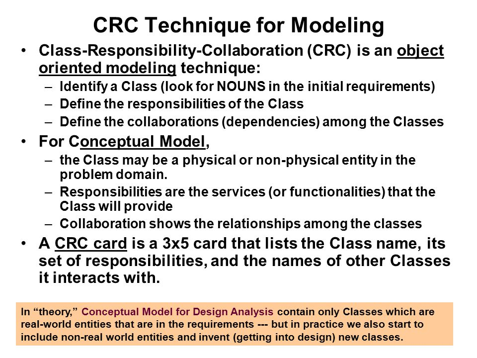 CRC Technique for Modeling Class-Responsibility-Collaboration (CRC) is an object oriented modeling technique: –Identify a Class (look for NOUNS in the