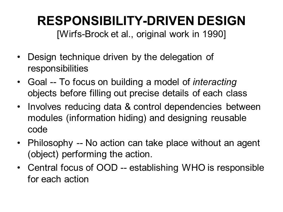 RESPONSIBILITY-DRIVEN DESIGN [Wirfs-Brock et al., original work in 1990] Design technique driven by the delegation of responsibilities Goal -- To focu