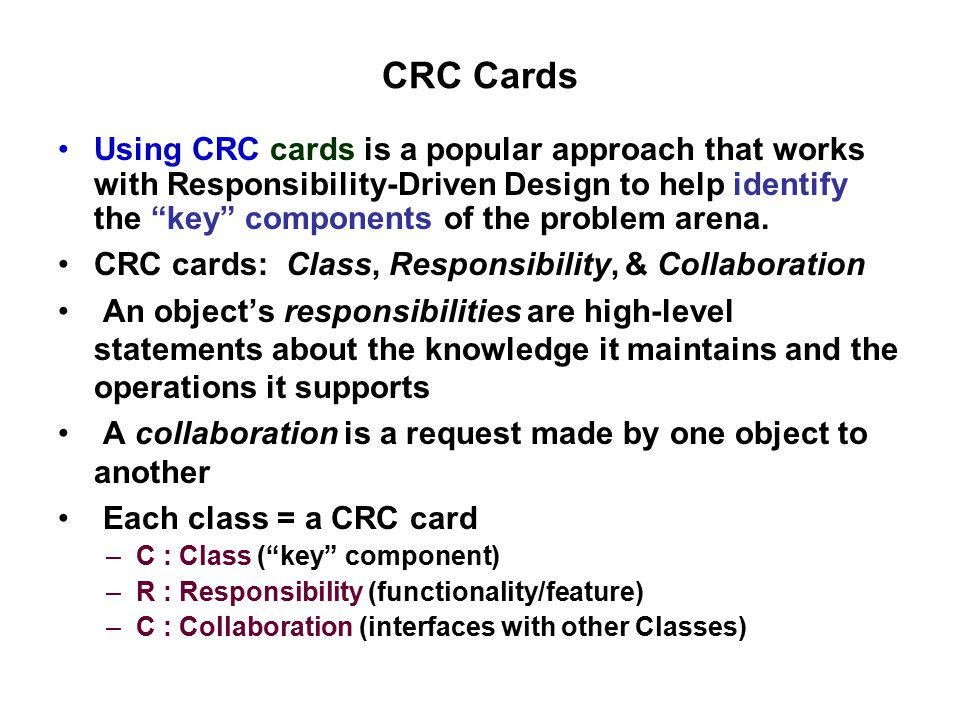 class name ______________________________________________ [subclass: ] [superclass: ] responsibilitiescollaborators CRC cards show the identified Entities/Classes These are found in requirements (from Use Case) are often directly converted to Classes to be used in the Design
