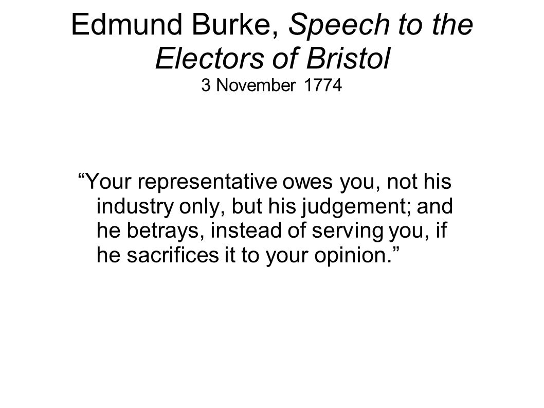Edmund Burke, Speech to the Electors of Bristol 3 November 1774 Your representative owes you, not his industry only, but his judgement; and he betrays, instead of serving you, if he sacrifices it to your opinion.