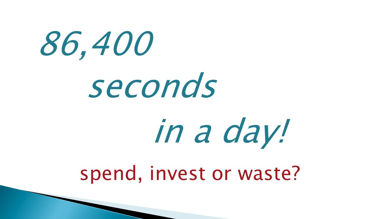 86,400 seconds in a day! spend, invest or waste