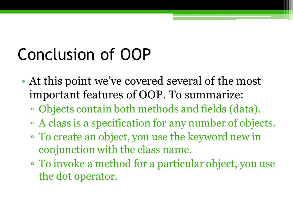 Conclusion of OOP At this point we've covered several of the most important features of OOP. To summarize: ▫Objects contain both methods and fields (d