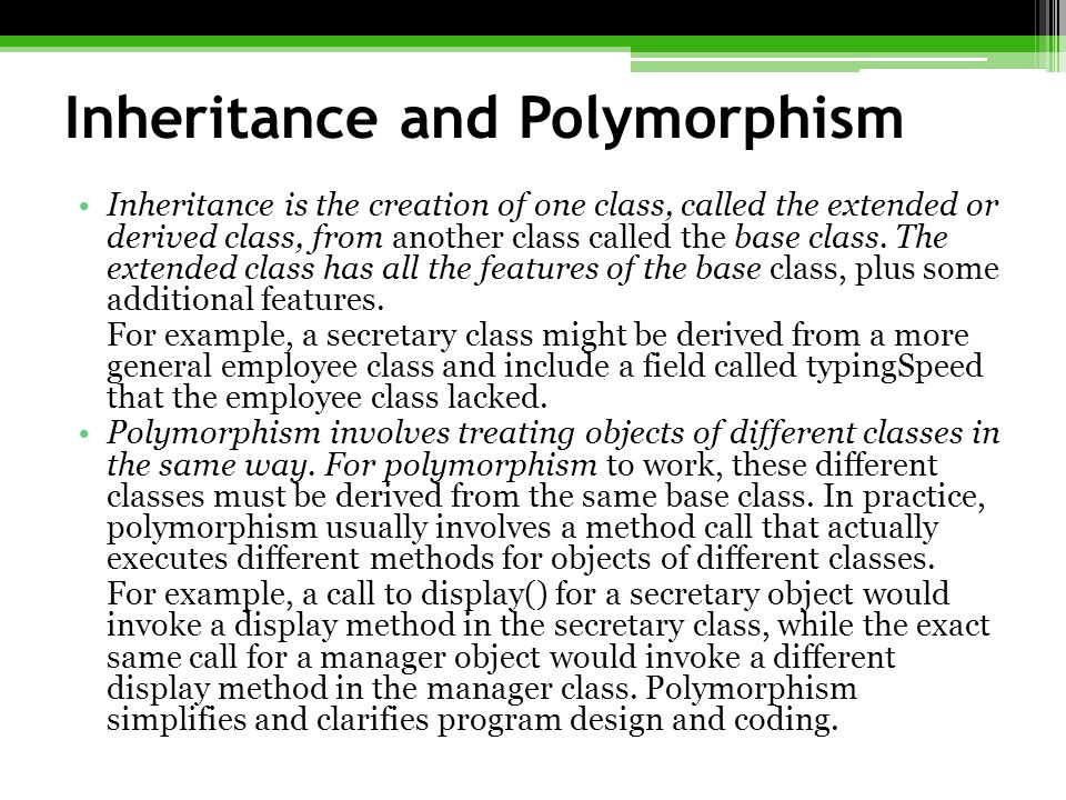 Inheritance and Polymorphism Inheritance is the creation of one class, called the extended or derived class, from another class called the base class.