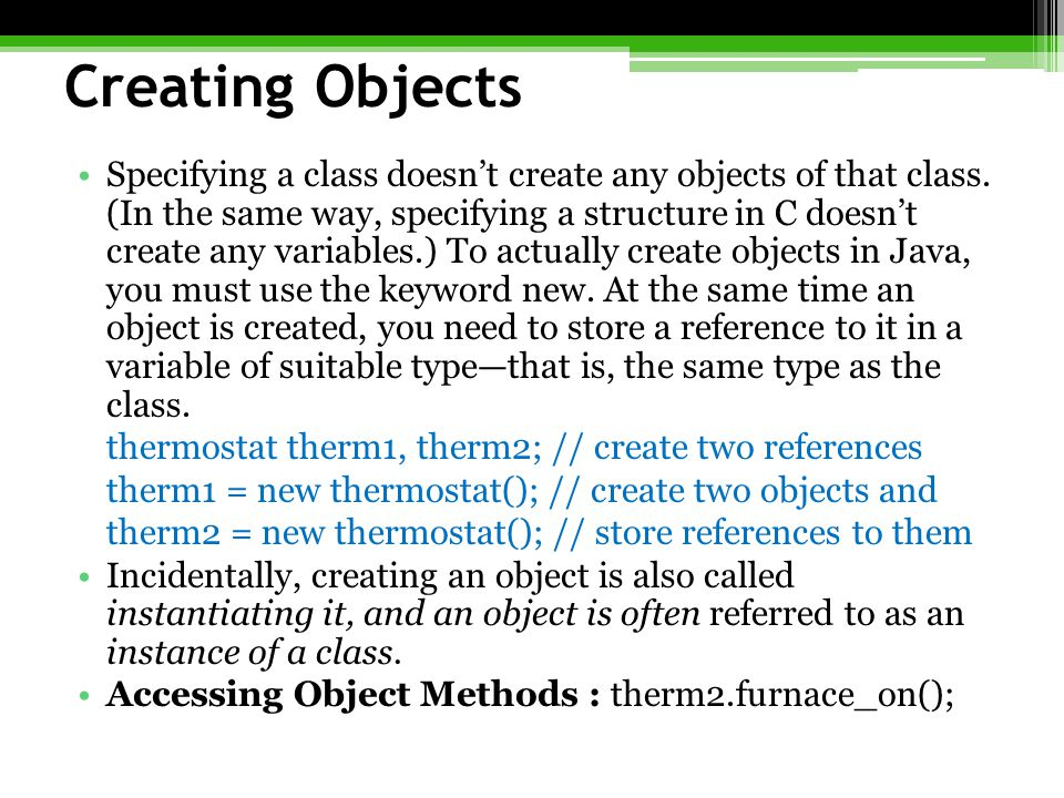 Creating Objects Specifying a class doesn't create any objects of that class. (In the same way, specifying a structure in C doesn't create any variabl