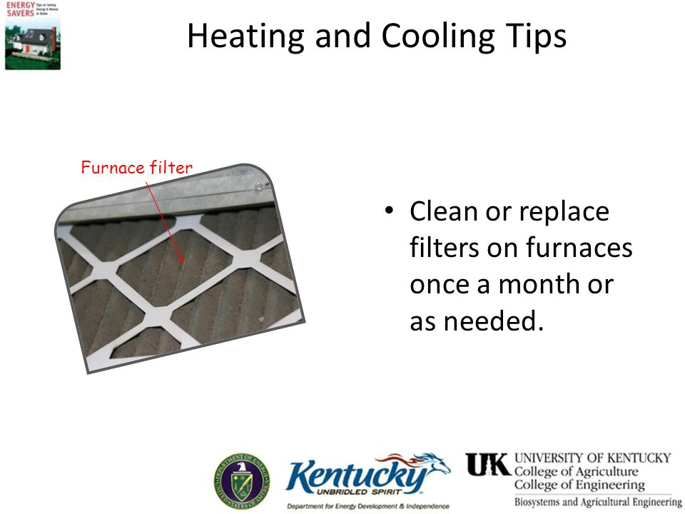 Clean or replace filters on furnaces once a month or as needed. Furnace filter