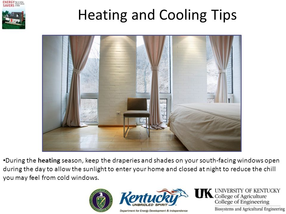 Heating and Cooling Tips During the heating season, keep the draperies and shades on your south-facing windows open during the day to allow the sunlight to enter your home and closed at night to reduce the chill you may feel from cold windows.