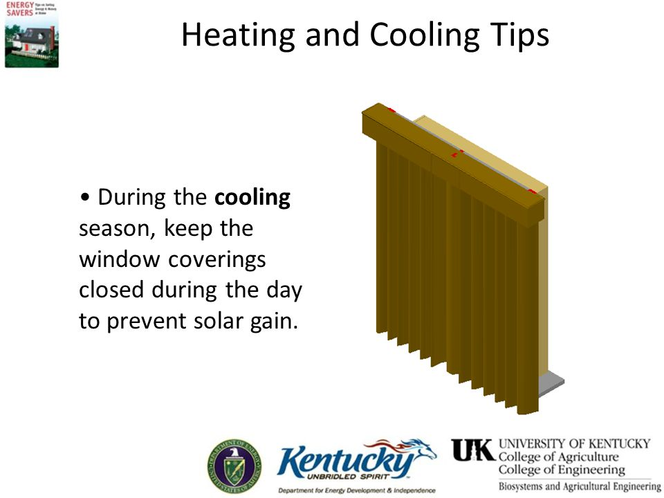 Heating and Cooling Tips During the cooling season, keep the window coverings closed during the day to prevent solar gain.