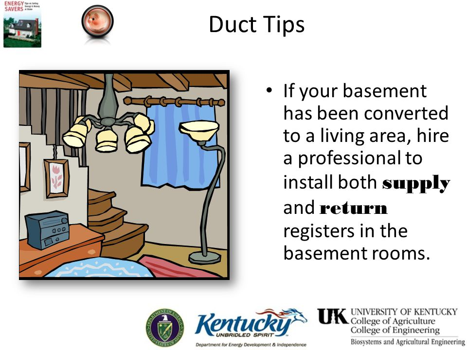 Duct Tips If your basement has been converted to a living area, hire a professional to install both supply and return registers in the basement rooms.