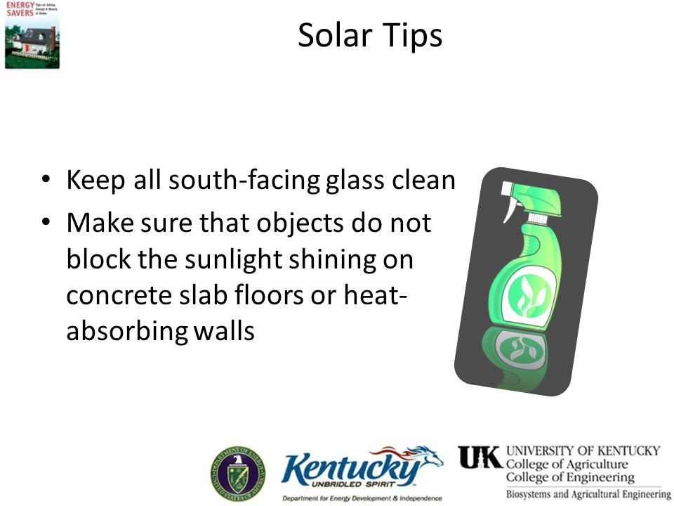 Solar Tips Keep all south-facing glass clean Make sure that objects do not block the sunlight shining on concrete slab floors or heat- absorbing walls