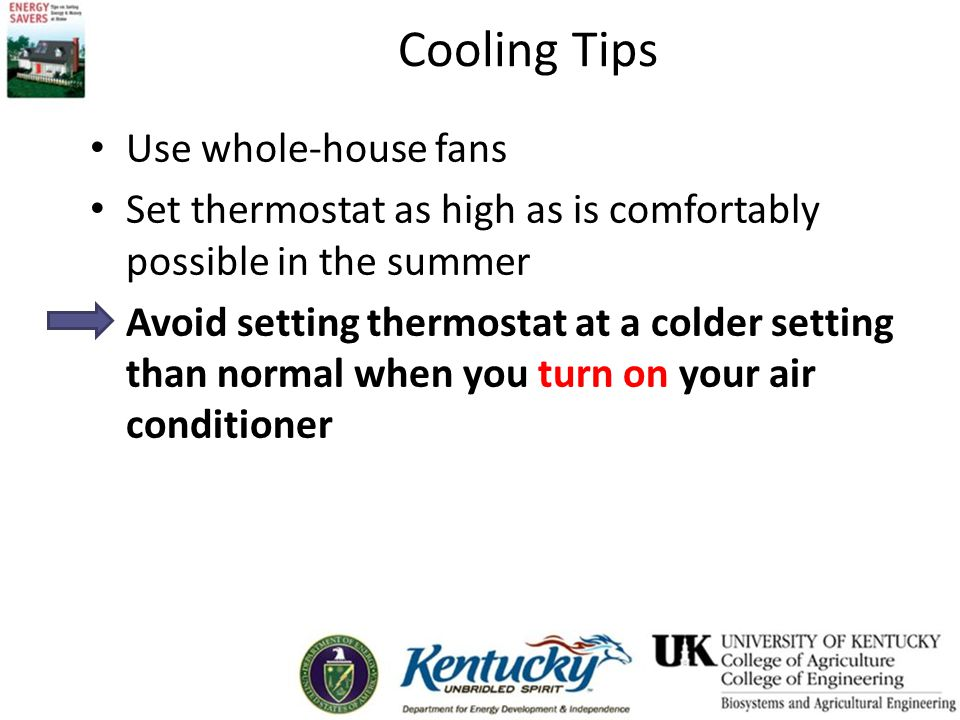 Cooling Tips Use whole-house fans Set thermostat as high as is comfortably possible in the summer Avoid setting thermostat at a colder setting than normal when you turn on your air conditioner