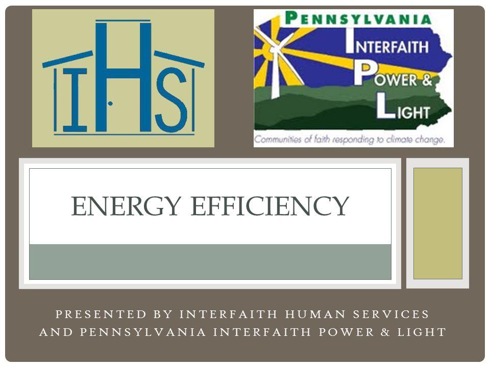 PRESENTED BY INTERFAITH HUMAN SERVICES AND PENNSYLVANIA INTERFAITH POWER & LIGHT ENERGY EFFICIENCY