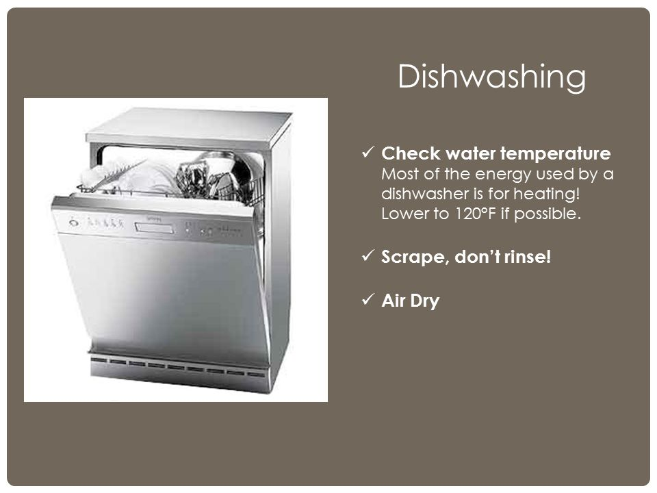 Dishwashing Check water temperature Most of the energy used by a dishwasher is for heating.