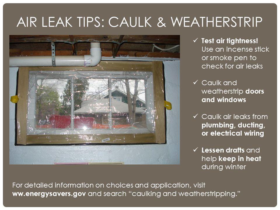 AIR LEAK TIPS: CAULK & WEATHERSTRIP Test air tightness! Use an incense stick or smoke pen to check for air leaks Caulk and weatherstrip doors and wind