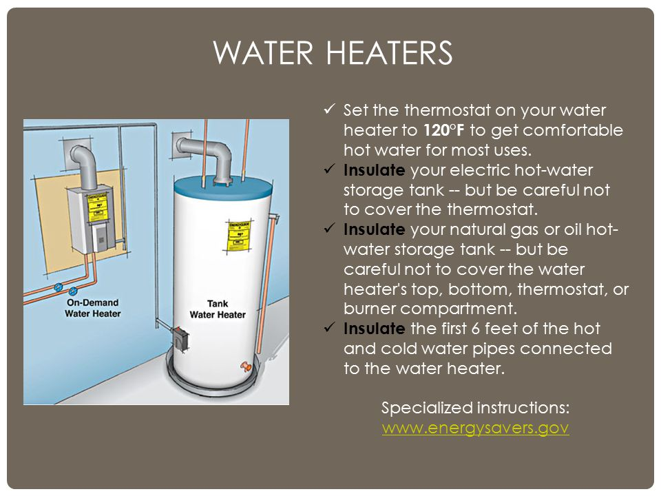 WATER HEATERS Set the thermostat on your water heater to 120°F to get comfortable hot water for most uses.
