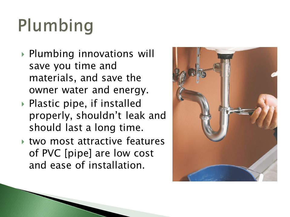  Plumbing innovations will save you time and materials, and save the owner water and energy.  Plastic pipe, if installed properly, shouldn't leak an