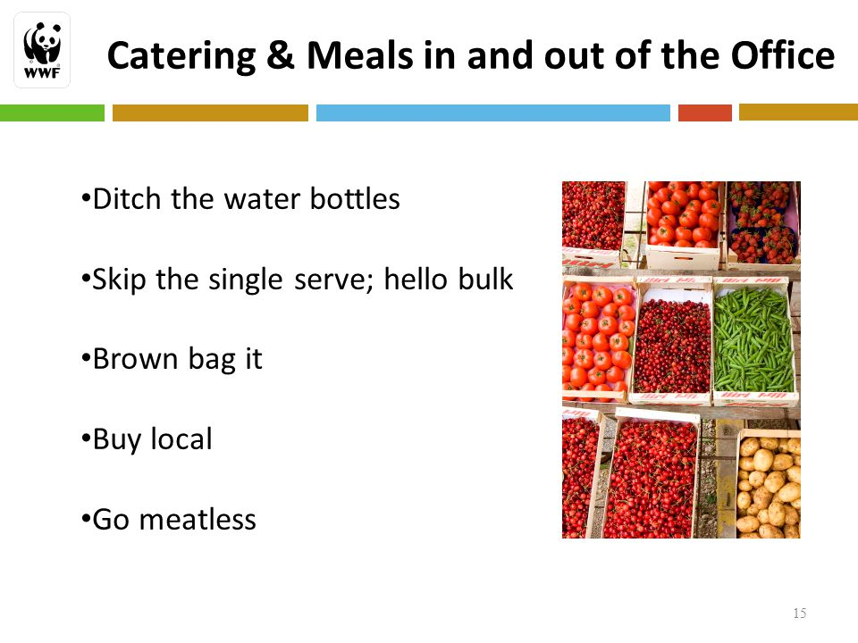 15 Catering & Meals in and out of the Office Ditch the water bottles Skip the single serve; hello bulk Brown bag it Buy local Go meatless