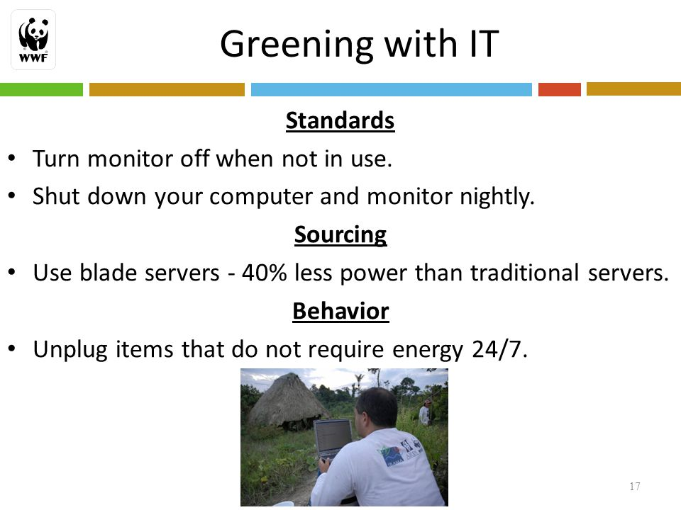 Greening with IT 17 Standards Turn monitor off when not in use.
