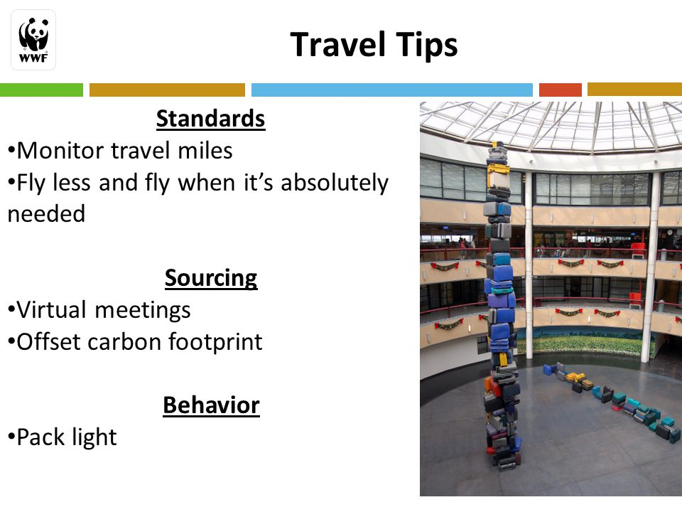 18 Travel Tips Standards Monitor travel miles Fly less and fly when it's absolutely needed Sourcing Virtual meetings Offset carbon footprint Behavior Pack light