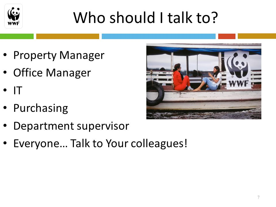 Who should I talk to? Property Manager Office Manager IT Purchasing Department supervisor Everyone… Talk to Your colleagues! 7
