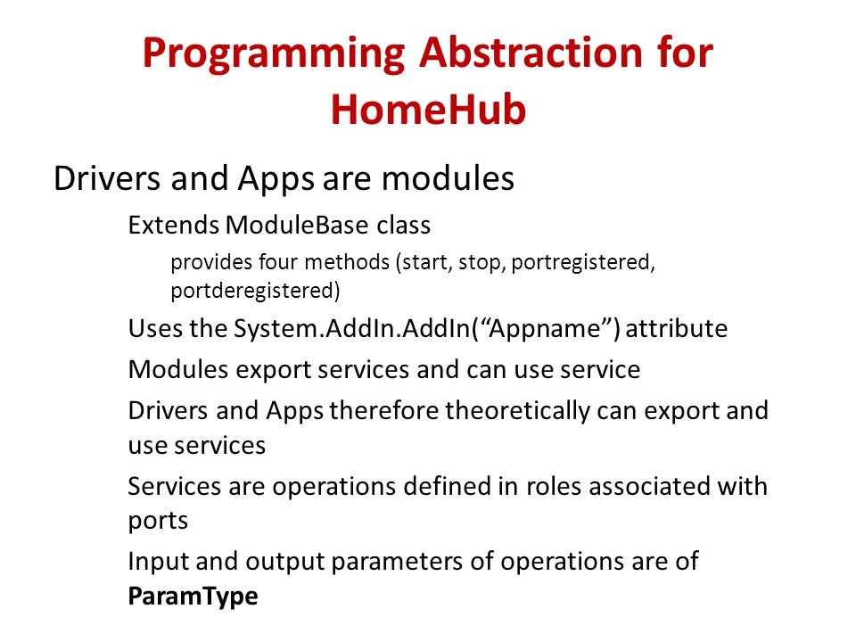 Programming Abstraction for HomeHub Drivers and Apps are modules Extends ModuleBase class provides four methods (start, stop, portregistered, portderegistered) Uses the System.AddIn.AddIn( Appname ) attribute Modules export services and can use service Drivers and Apps therefore theoretically can export and use services Services are operations defined in roles associated with ports Input and output parameters of operations are of ParamType