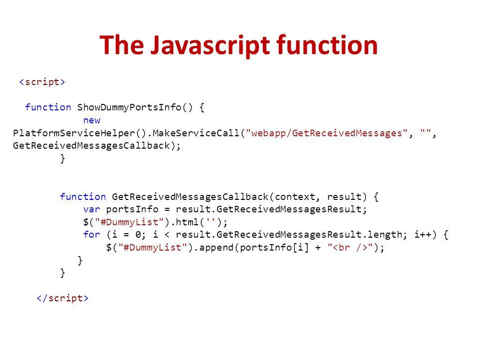 The Javascript function function ShowDummyPortsInfo() { new PlatformServiceHelper().MakeServiceCall( webapp/GetReceivedMessages , , GetReceivedMessagesCallback); } function GetReceivedMessagesCallback(context, result) { var portsInfo = result.GetReceivedMessagesResult; $( #DummyList ).html( ); for (i = 0; i < result.GetReceivedMessagesResult.length; i++) { $( #DummyList ).append(portsInfo[i] + ); }