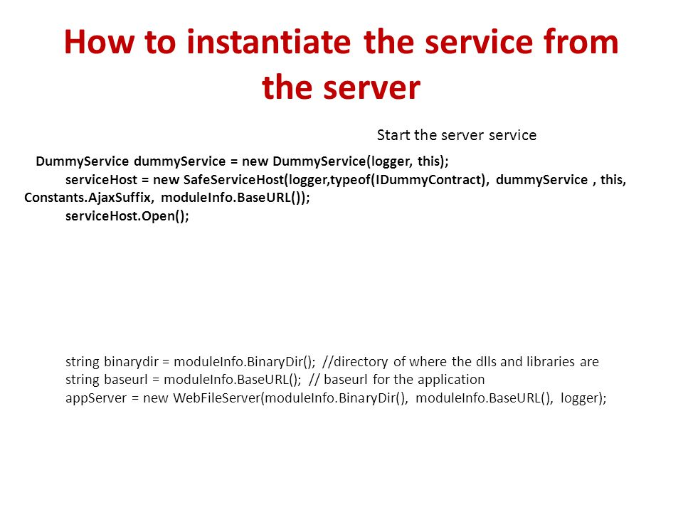 How to instantiate the service from the server DummyService dummyService = new DummyService(logger, this); serviceHost = new SafeServiceHost(logger,typeof(IDummyContract), dummyService, this, Constants.AjaxSuffix, moduleInfo.BaseURL()); serviceHost.Open(); string binarydir = moduleInfo.BinaryDir(); //directory of where the dlls and libraries are string baseurl = moduleInfo.BaseURL(); // baseurl for the application appServer = new WebFileServer(moduleInfo.BinaryDir(), moduleInfo.BaseURL(), logger); Start the server service
