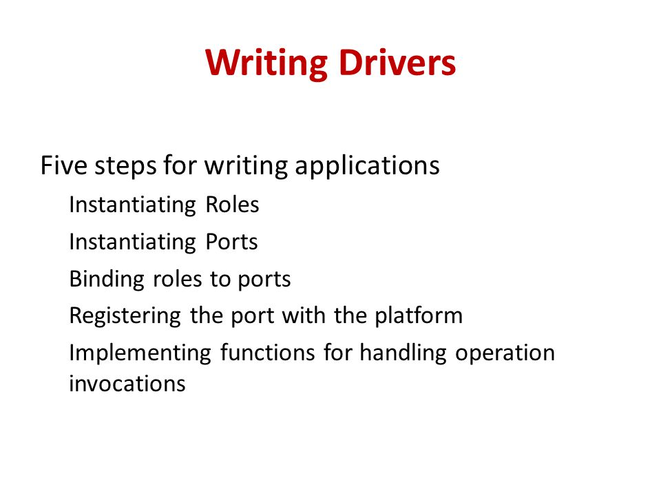 Writing Drivers Five steps for writing applications Instantiating Roles Instantiating Ports Binding roles to ports Registering the port with the platform Implementing functions for handling operation invocations