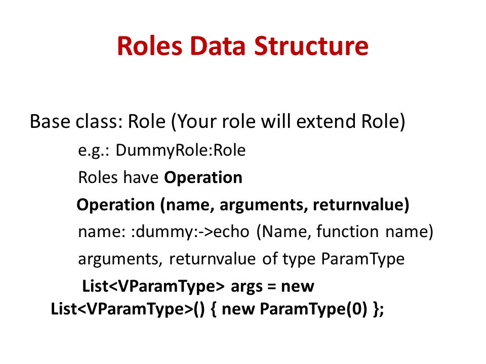 Roles Data Structure Base class: Role (Your role will extend Role) e.g.: DummyRole:Role Roles have Operation Operation (name, arguments, returnvalue) name: :dummy:->echo (Name, function name) arguments, returnvalue of type ParamType List args = new List () { new ParamType(0) };