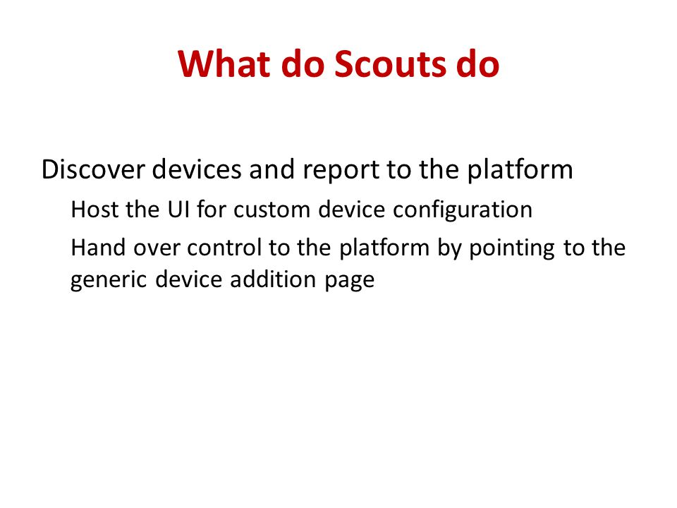 What do Scouts do Discover devices and report to the platform Host the UI for custom device configuration Hand over control to the platform by pointing to the generic device addition page