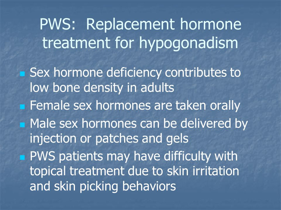 PWS: Replacement hormone treatment for hypogonadism Sex hormone deficiency contributes to low bone density in adults Female sex hormones are taken orally Male sex hormones can be delivered by injection or patches and gels PWS patients may have difficulty with topical treatment due to skin irritation and skin picking behaviors