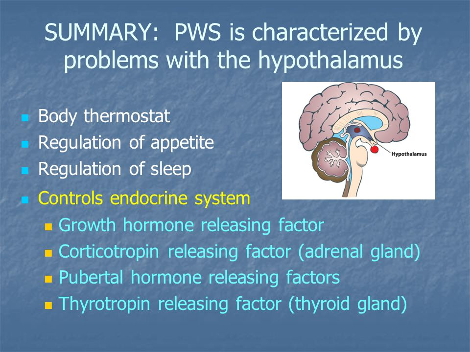 SUMMARY: PWS is characterized by problems with the hypothalamus Body thermostat Regulation of appetite Regulation of sleep Controls endocrine system Growth hormone releasing factor Corticotropin releasing factor (adrenal gland) Pubertal hormone releasing factors Thyrotropin releasing factor (thyroid gland)