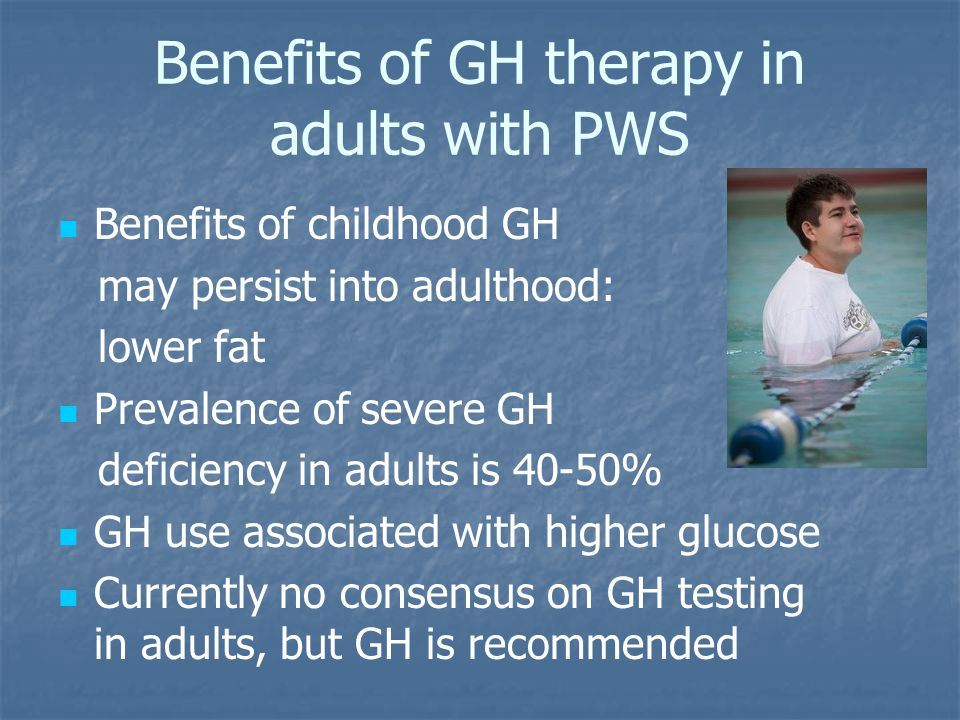 Benefits of GH therapy in adults with PWS Benefits of childhood GH may persist into adulthood: lower fat Prevalence of severe GH deficiency in adults is 40-50% GH use associated with higher glucose Currently no consensus on GH testing in adults, but GH is recommended