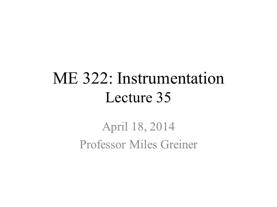 ME 322: Instrumentation Lecture 35 April 18, 2014 Professor Miles Greiner