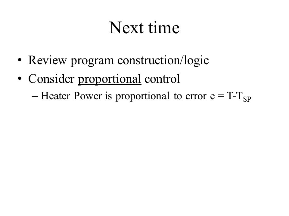 Next time Review program construction/logic Consider proportional control – Heater Power is proportional to error e = T-T SP