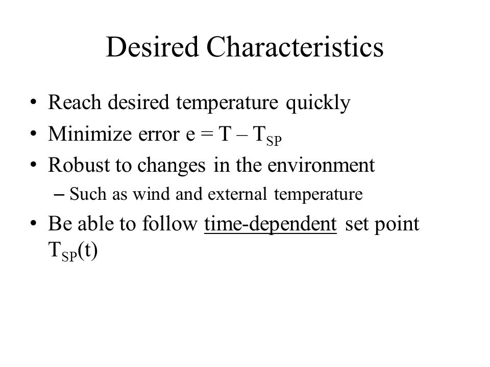 Desired Characteristics Reach desired temperature quickly Minimize error e = T – T SP Robust to changes in the environment – Such as wind and external temperature Be able to follow time-dependent set point T SP (t)