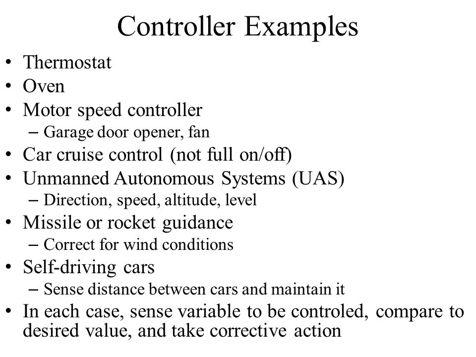 Controller Examples Thermostat Oven Motor speed controller – Garage door opener, fan Car cruise control (not full on/off) Unmanned Autonomous Systems (UAS) – Direction, speed, altitude, level Missile or rocket guidance – Correct for wind conditions Self-driving cars – Sense distance between cars and maintain it In each case, sense variable to be controled, compare to desired value, and take corrective action