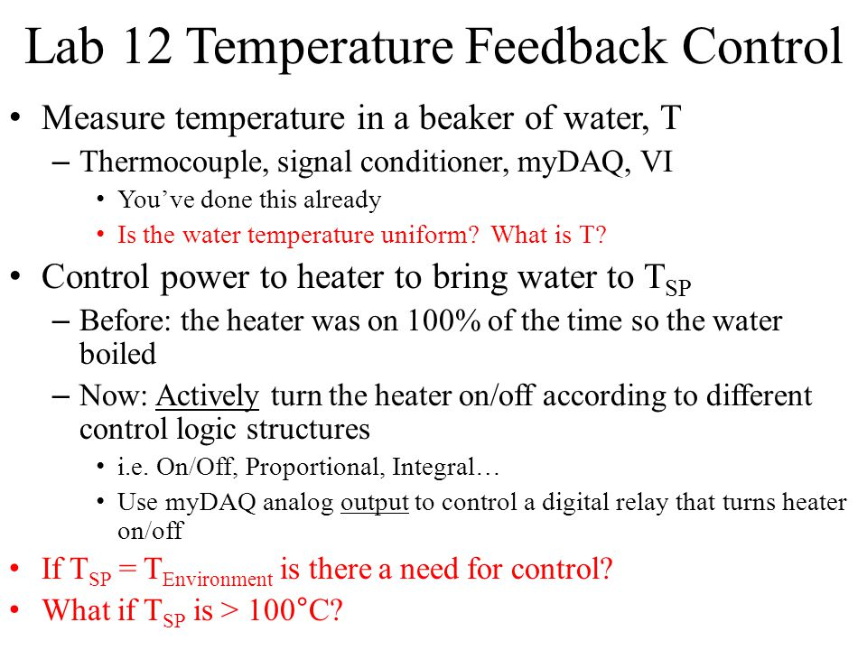 Lab 12 Temperature Feedback Control Measure temperature in a beaker of water, T – Thermocouple, signal conditioner, myDAQ, VI You've done this already Is the water temperature uniform.