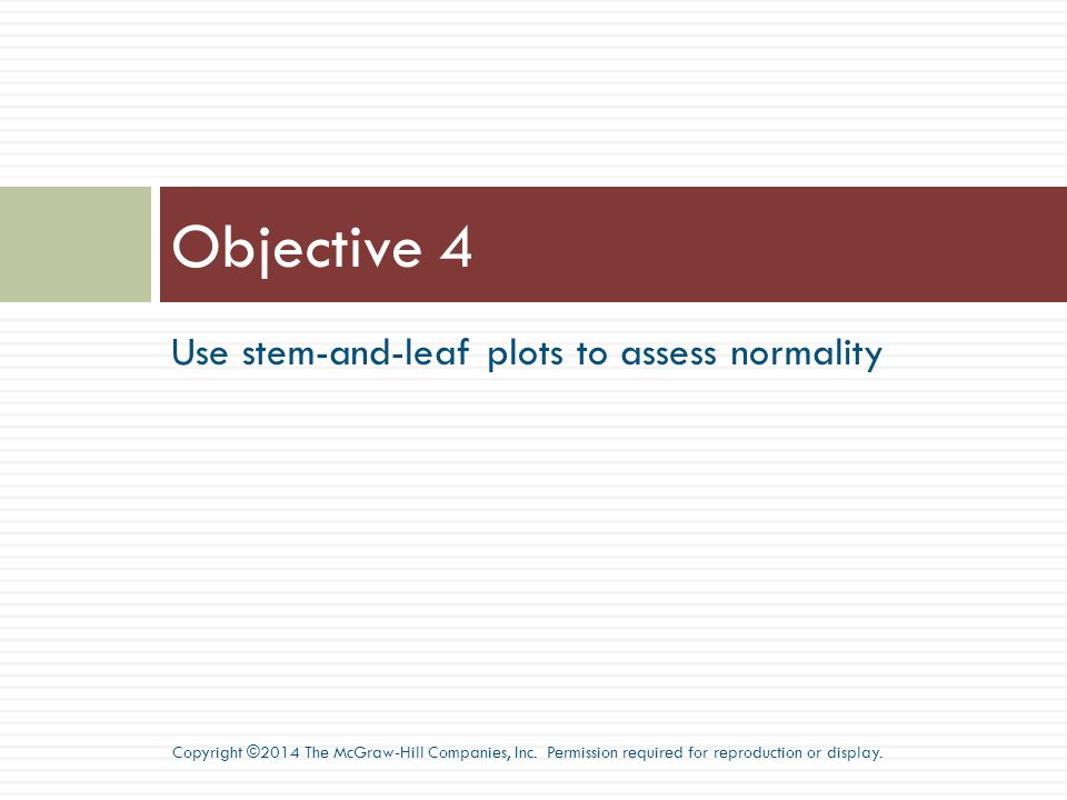 Use stem-and-leaf plots to assess normality Objective 4 Copyright ©2014 The McGraw-Hill Companies, Inc.
