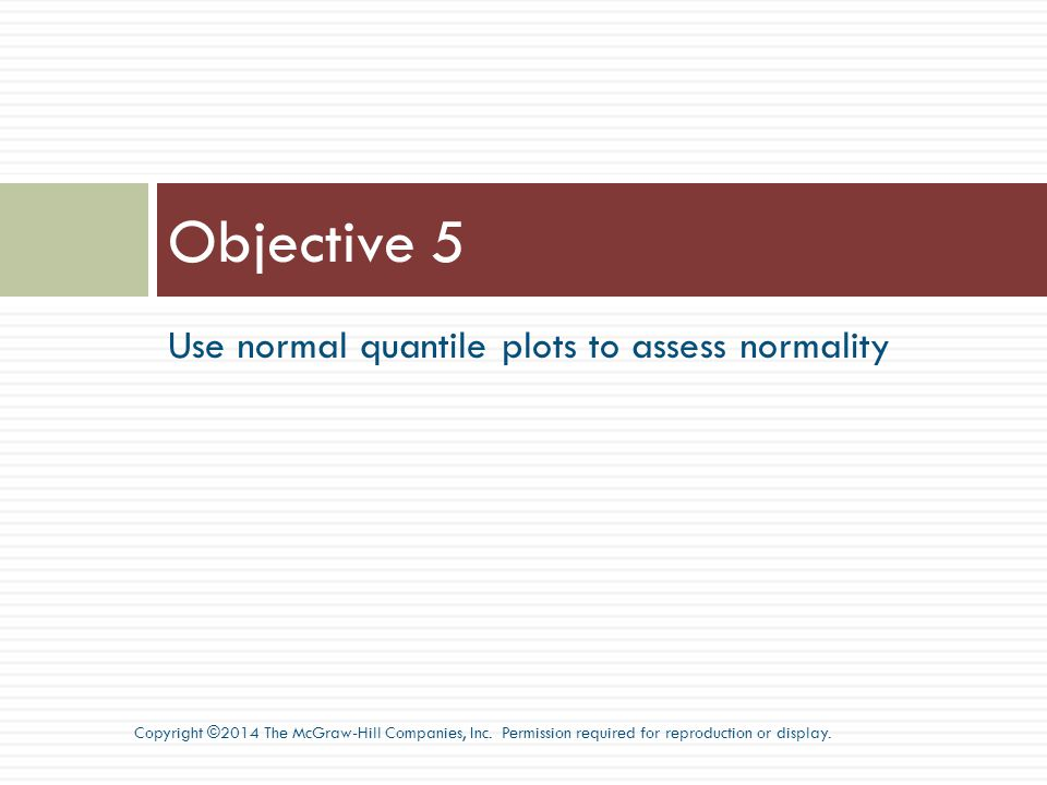 Use normal quantile plots to assess normality Objective 5 Copyright ©2014 The McGraw-Hill Companies, Inc.