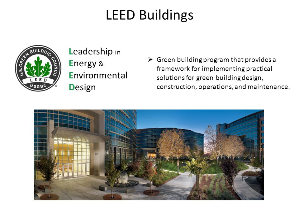 LEED Buildings Leadership in Energy & Environmental Design  Green building program that provides a framework for implementing practical solutions for green building design, construction, operations, and maintenance.