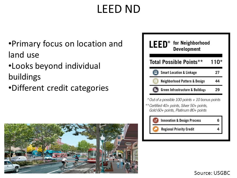LEED ND Primary focus on location and land use Looks beyond individual buildings Different credit categories Source: USGBC