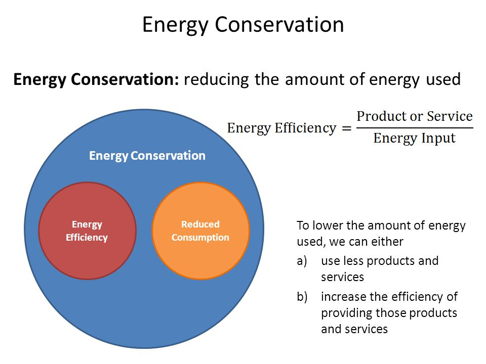 Energy Conservation Energy Conservation: reducing the amount of energy used Energy Conservation Energy Efficiency Reduced Consumption To lower the amount of energy used, we can either a)use less products and services b)increase the efficiency of providing those products and services