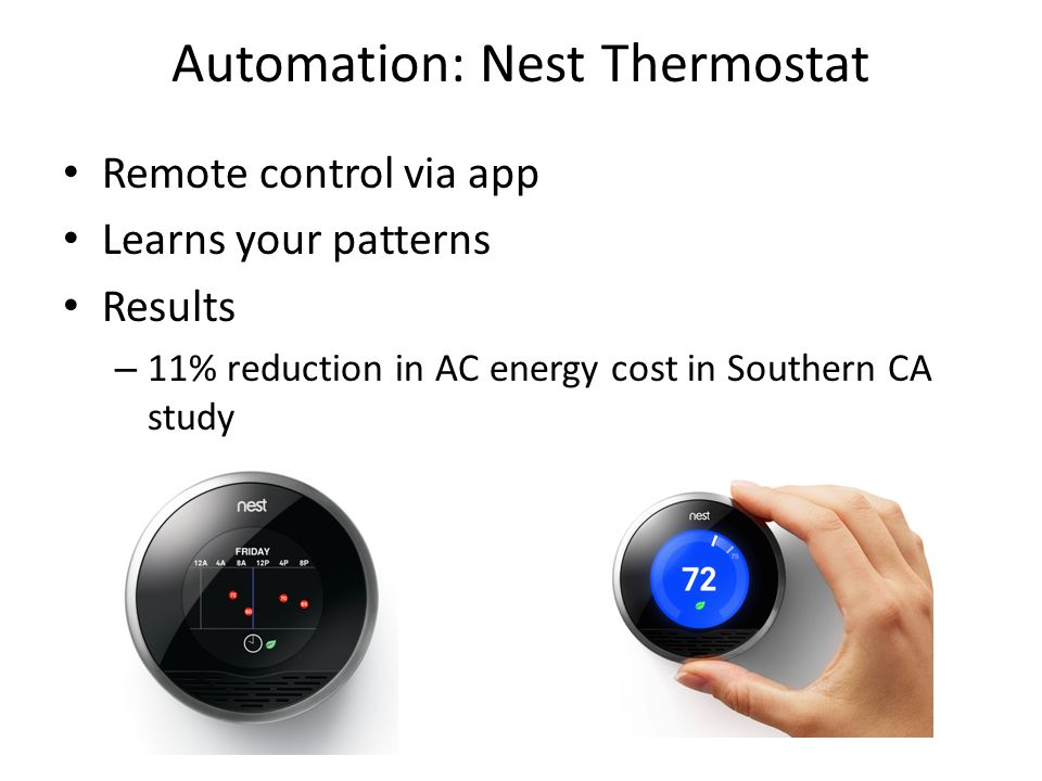 Automation: Nest Thermostat Remote control via app Learns your patterns Results – 11% reduction in AC energy cost in Southern CA study